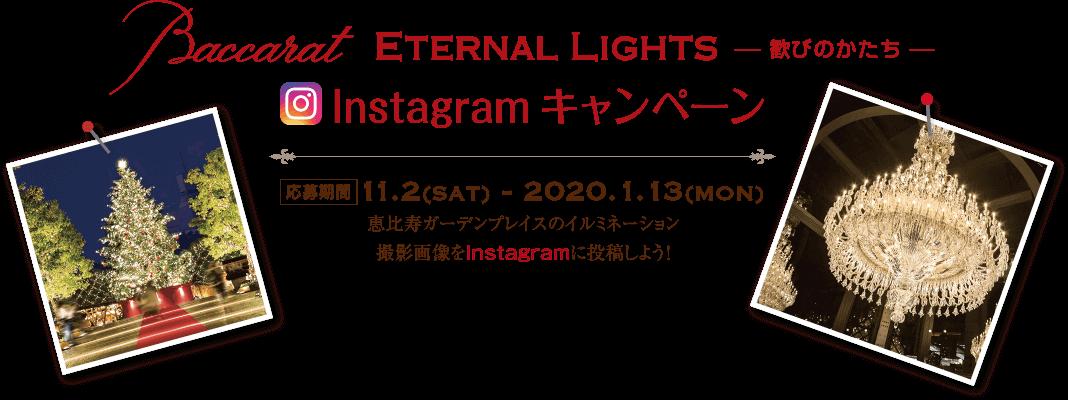 Baccarat ETERNAL LIGHTS 歓びのかたち Instagram キャンペーン 応募期間 11.2sat. 〜 2020.1.13mon. 恵比寿ガーデンプレイスのイルミネーション撮影画像をInstagramに投稿しよう!